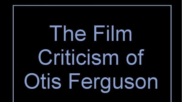 """""""The Film Criticism of Otis Ferguson."""""""