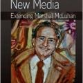 """Understanding New Media: Extending Marshall McLuhan"""