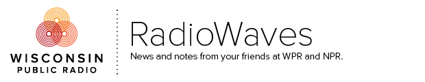 RadioWaves: News and notes from your friends at WPR and NPR
