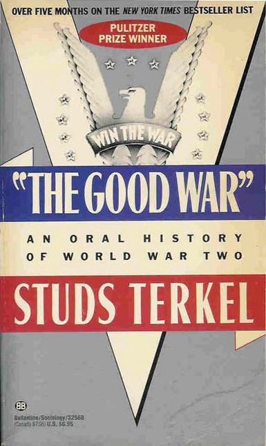 the good war by studs terkel essays 10597 a review of the good war by studs terkel review of a memory book concerning world war ii servicemen and women, interned japanese-americans, people who worked on the development of the atom bomb are interviewed.